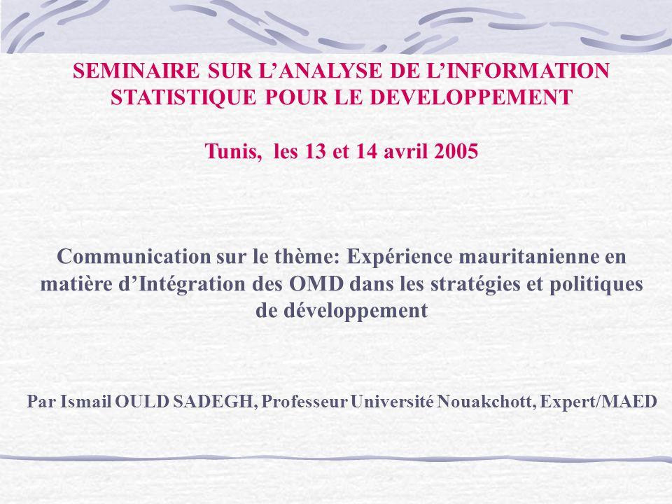 SEMINAIRE SUR LANALYSE DE LINFORMATION STATISTIQUE POUR LE DEVELOPPEMENT Tunis, les 13 et 14 avril 2005 Communication sur le thème: Expérience mauritanienne en matière dIntégration des OMD dans les stratégies et politiques de développement Par Ismail OULD SADEGH, Professeur Université Nouakchott, Expert/MAED