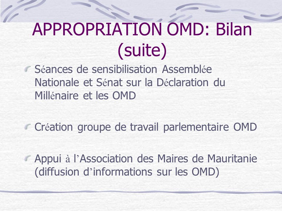 APPROPRIATION OMD: Bilan (suite) S é ances de sensibilisation Assembl é e Nationale et S é nat sur la D é claration du Mill é naire et les OMD Cr é ation groupe de travail parlementaire OMD Appui à l Association des Maires de Mauritanie (diffusion d informations sur les OMD)