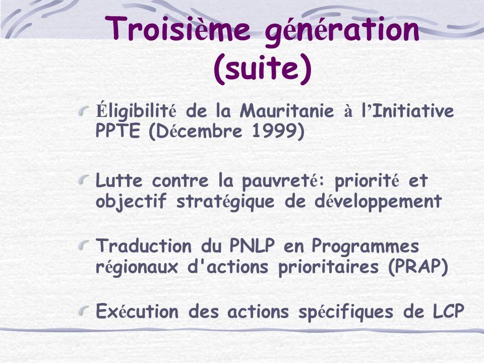 Troisi è me g é n é ration (suite) É ligibilit é de la Mauritanie à l Initiative PPTE (D é cembre 1999) Lutte contre la pauvret é : priorit é et objectif strat é gique de d é veloppement Traduction du PNLP en Programmes r é gionaux d actions prioritaires (PRAP) Ex é cution des actions sp é cifiques de LCP