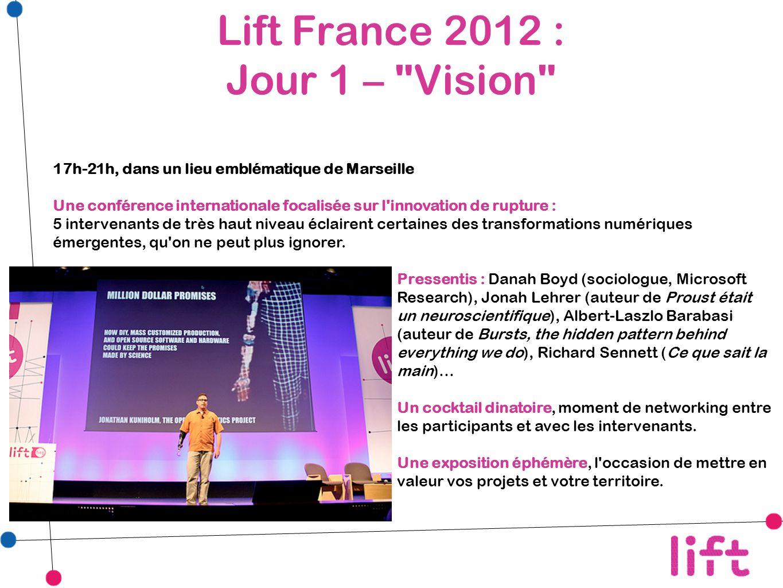 Lift France 2012 : Jour 1 – Vision 17h-21h, dans un lieu emblématique de Marseille Une conférence internationale focalisée sur l innovation de rupture : 5 intervenants de très haut niveau éclairent certaines des transformations numériques émergentes, qu on ne peut plus ignorer.