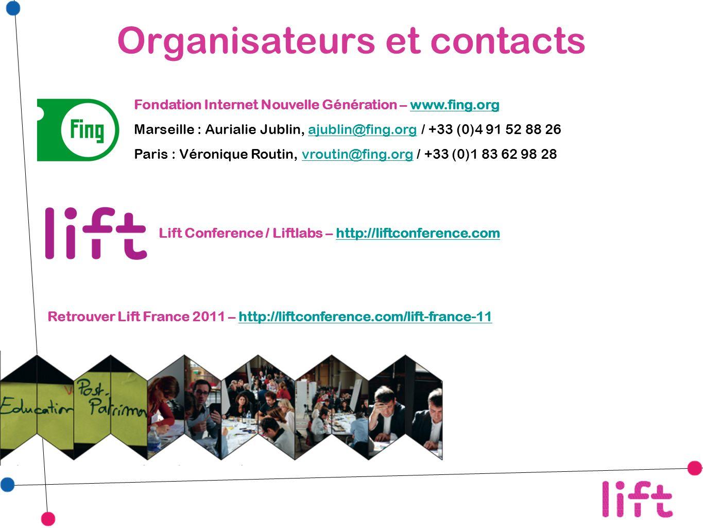 Organisateurs et contacts Fondation Internet Nouvelle Génération – www.fing.orgwww.fing.org Marseille : Aurialie Jublin, ajublin@fing.org / +33 (0)4 91 52 88 26ajublin@fing.org Paris : Véronique Routin, vroutin@fing.org / +33 (0)1 83 62 98 28vroutin@fing.org Lift Conference / Liftlabs – http://liftconference.comhttp://liftconference.com Retrouver Lift France 2011 – http://liftconference.com/lift-france-11http://liftconference.com/lift-france-11