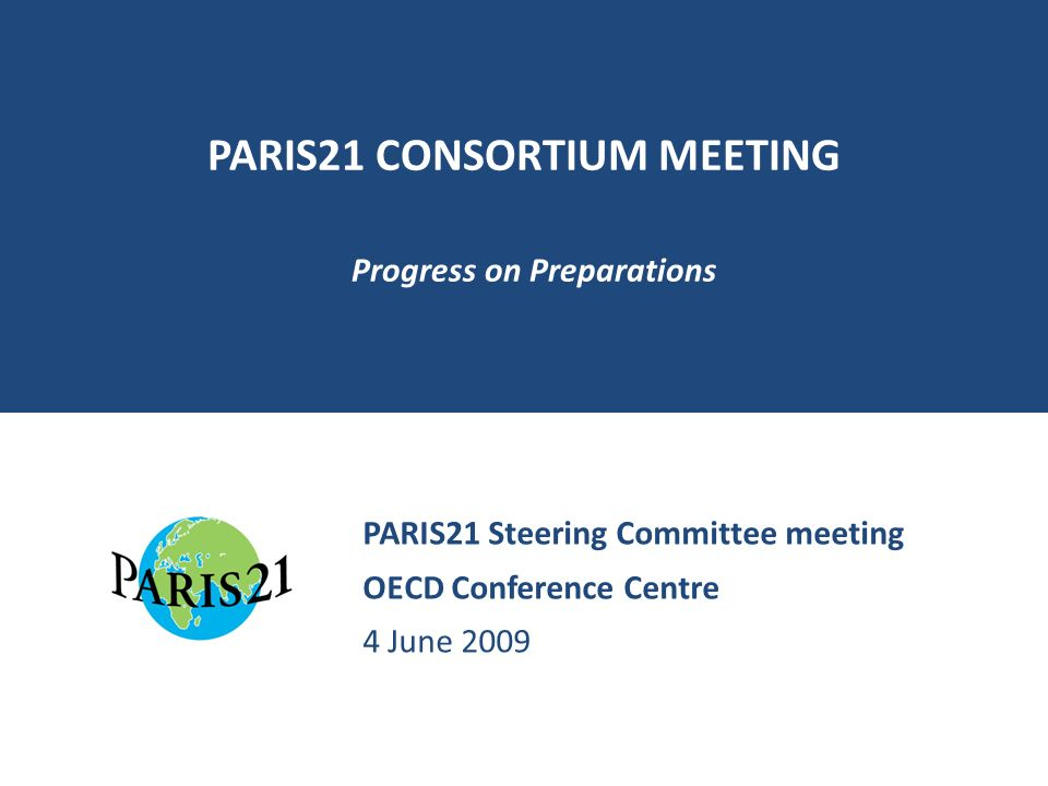 PARIS21 CONSORTIUM MEETING Progress on Preparations PARIS21 Steering Committee meeting OECD Conference Centre 4 June 2009