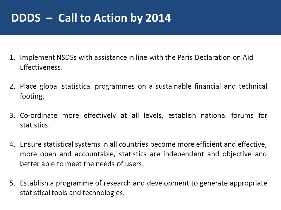 DDDS – Call to Action by 2014 1.Implement NSDSs with assistance in line with the Paris Declaration on Aid Effectiveness. 2.Place global statistical pr