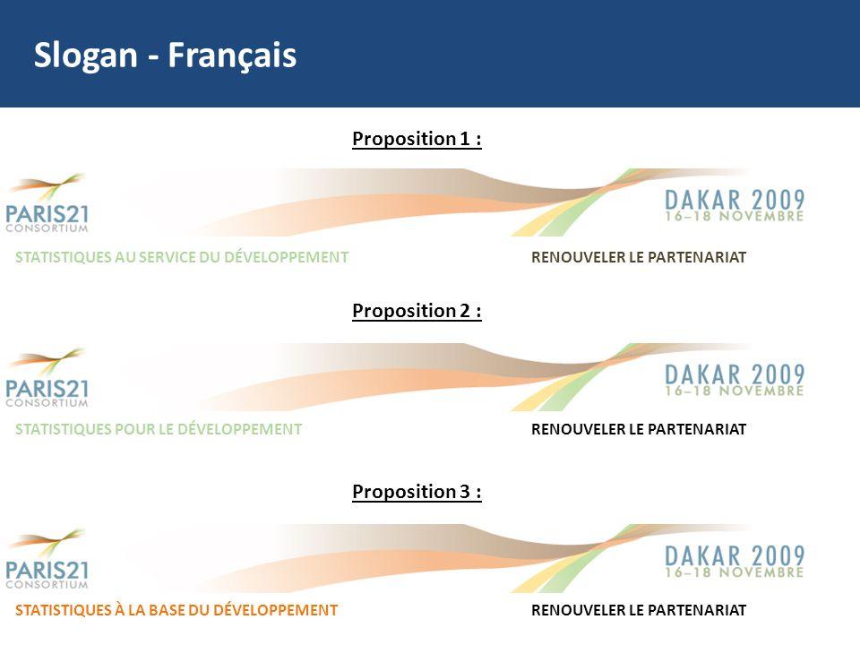 Slogan - Français Proposition 1 : STATISTIQUES AU SERVICE DU DÉVELOPPEMENT RENOUVELER LE PARTENARIAT Proposition 2 : STATISTIQUES POUR LE DÉVELOPPEMENTRENOUVELER LE PARTENARIAT Proposition 3 : STATISTIQUES À LA BASE DU DÉVELOPPEMENTRENOUVELER LE PARTENARIAT