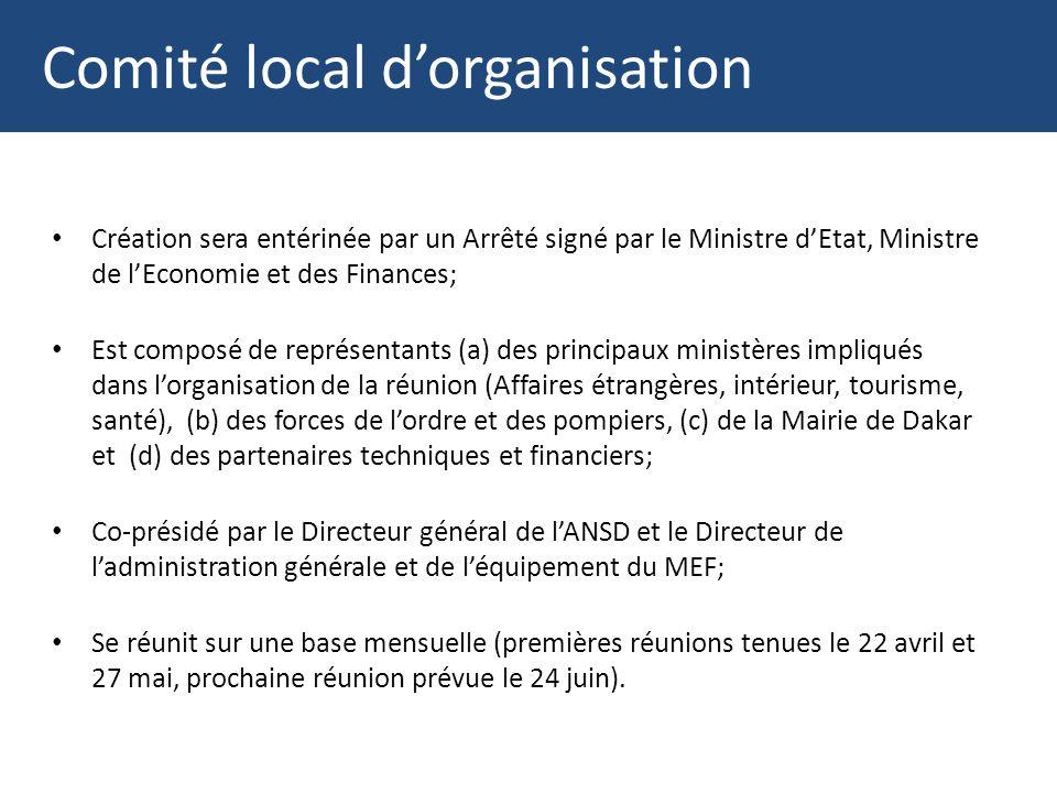 Comité local dorganisation Création sera entérinée par un Arrêté signé par le Ministre dEtat, Ministre de lEconomie et des Finances; Est composé de représentants (a) des principaux ministères impliqués dans lorganisation de la réunion (Affaires étrangères, intérieur, tourisme, santé), (b) des forces de lordre et des pompiers, (c) de la Mairie de Dakar et (d) des partenaires techniques et financiers; Co-présidé par le Directeur général de lANSD et le Directeur de ladministration générale et de léquipement du MEF; Se réunit sur une base mensuelle (premières réunions tenues le 22 avril et 27 mai, prochaine réunion prévue le 24 juin).