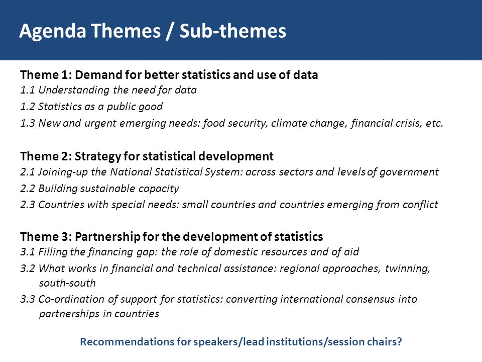 Agenda Themes / Sub-themes Theme 1: Demand for better statistics and use of data 1.1 Understanding the need for data 1.2 Statistics as a public good 1.3 New and urgent emerging needs: food security, climate change, financial crisis, etc.