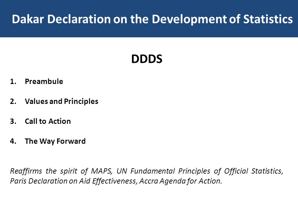 Dakar Declaration on the Development of Statistics DDDS 1.Preambule 2.Values and Principles 3.Call to Action 4.The Way Forward Reaffirms the spirit of