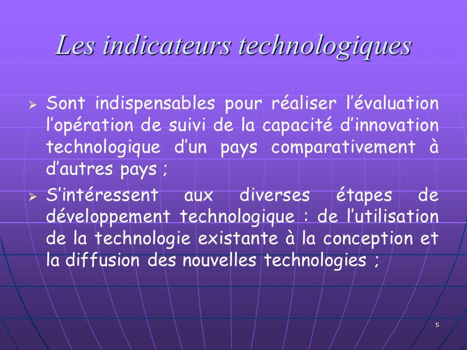 5 Les indicateurs technologiques Sont indispensables pour réaliser lévaluation lopération de suivi de la capacité dinnovation technologique dun pays c