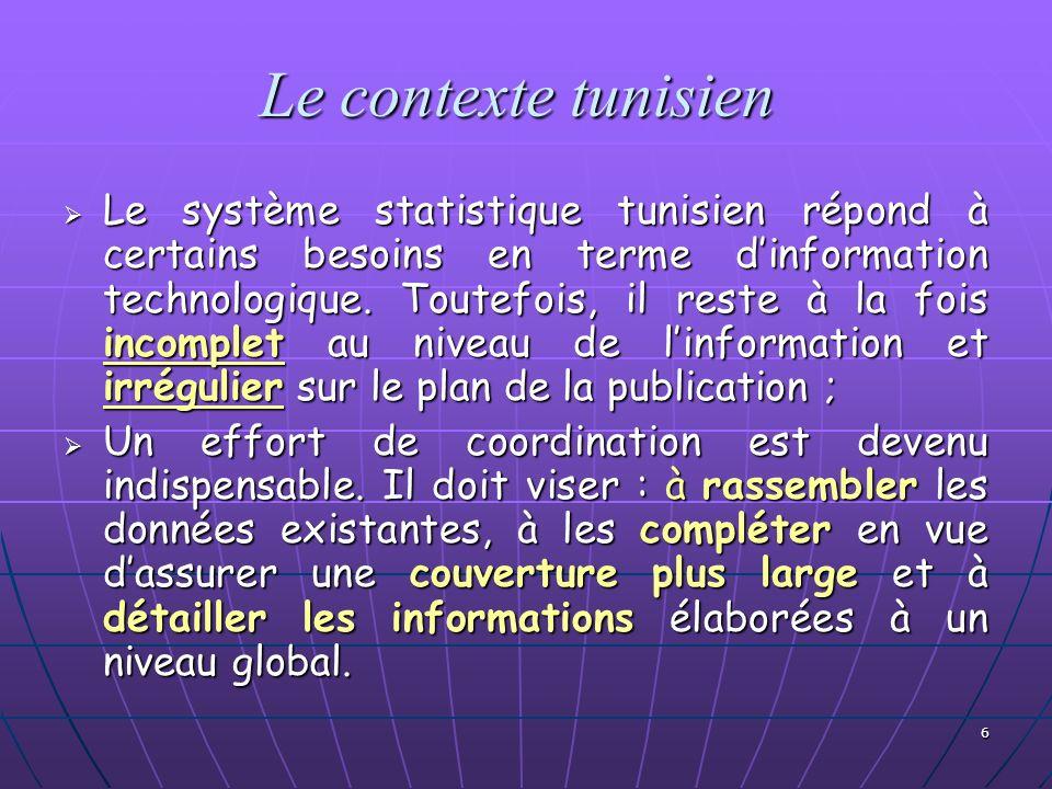 6 Le contexte tunisien Le système statistique tunisien répond à certains besoins en terme dinformation technologique. Toutefois, il reste à la fois in