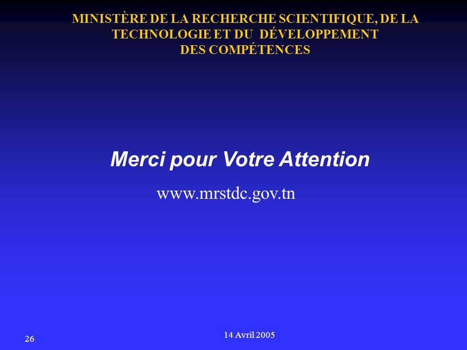 14 Avril 2005 26 Merci pour Votre Attention www.mrstdc.gov.tn MINISTÈRE DE LA RECHERCHE SCIENTIFIQUE, DE LA TECHNOLOGIE ET DU DÉVELOPPEMENT DES COMPÉTENCES