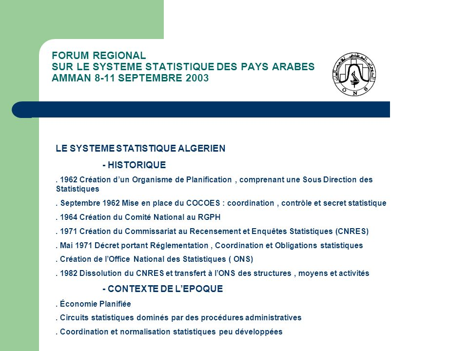 FORUM REGIONAL SUR LE SYSTEME STATISTIQUE DES PAYS ARABES AMMAN 8-11 SEPTEMBRE 2003 LA LOI SUR LE SYSTEME STATISTIQUE ALGERIEN - LES INSTRUMENTS ET PROCEDURES NORMALISES - LE PROGRAMME NATIONAL DES TRAVAUX STATISTIQUES - Renferme les actions statistiques de lannée des Organes du Système National Statistique - Préparé par lONS,en concertation avec les autres Organes du SNIS et prenant en charge les besoins des Utilisateurs - Discuté et approuvé par le CNS - Discuté et approuvé par le Gouvernement