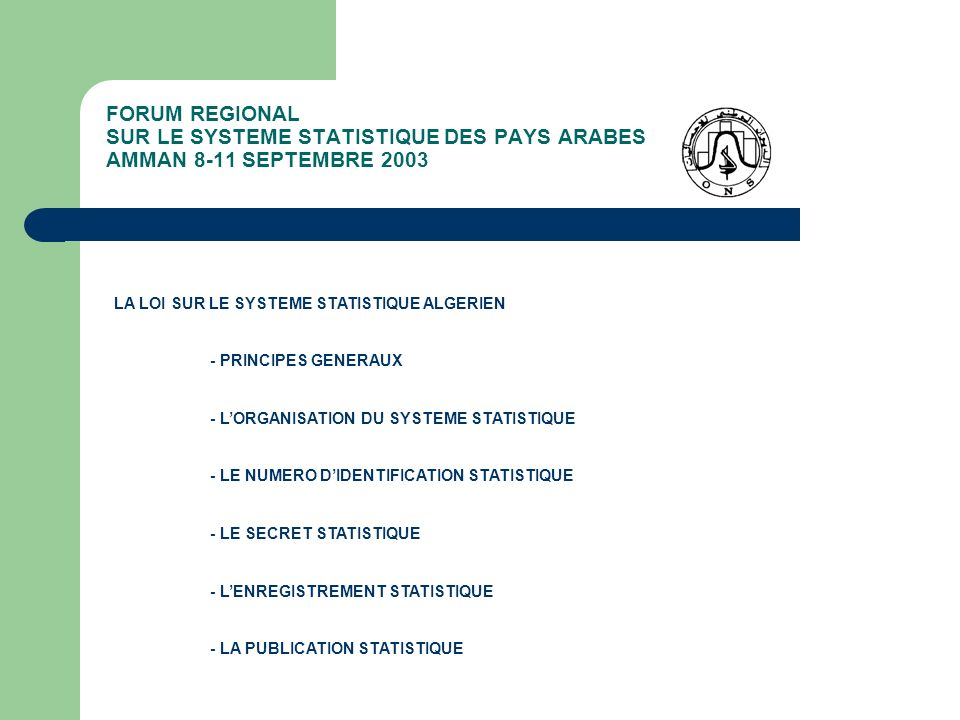 FORUM REGIONAL SUR LE SYSTEME STATISTIQUE DES PAYS ARABES AMMAN 8-11 SEPTEMBRE 2003 LES ACTIONS STATISTIQUES DE LONS EN 2003 – 2004 - OBJECTIFS ET ORIENTATIONS DE LACTIVITE STATISTIQUE 1- Assurer une couverture statistique plus large des différents domaines socio-économiques 2- Renforcer et approfondir la comparabilité de linformation statistique 3- Développer la diffusion et la dissémination de linformation statistique 4- Promouvoir les études et les analyses de linformation statistique 5- Renforcer et améliorer la coordination inter institutionnelle dans le domaine statistique 6- Renforcer et améliorer la technicité des ressources humaines