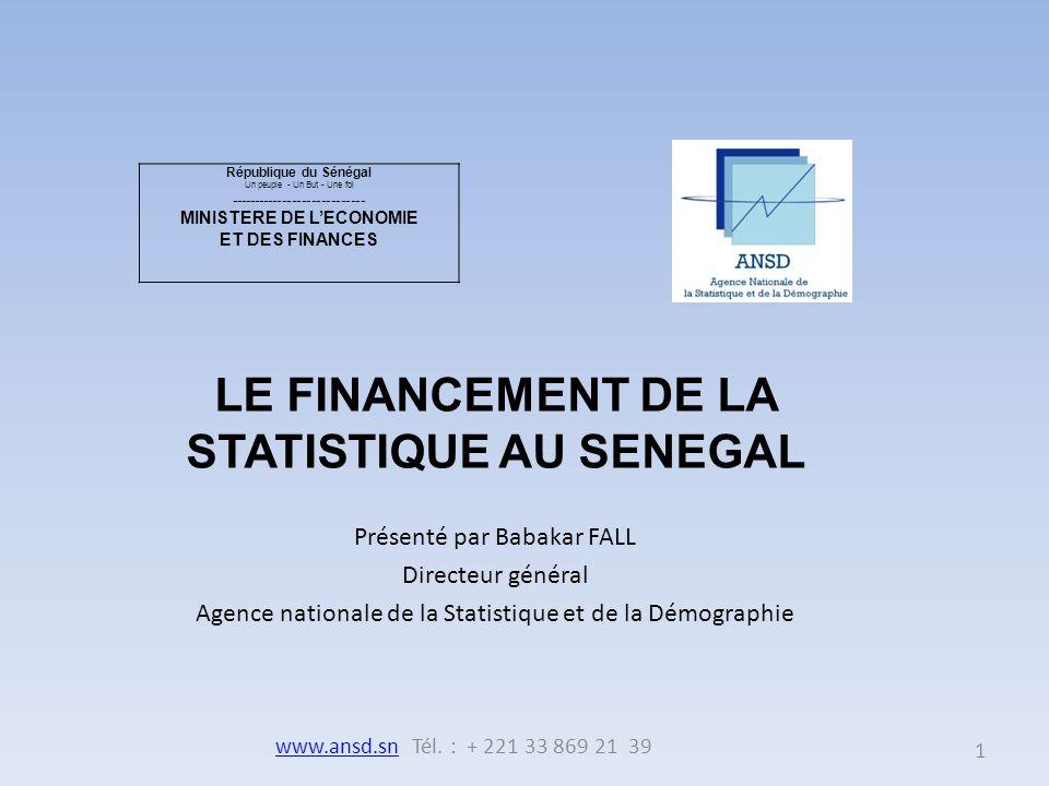 Présenté par Babakar FALL Directeur général Agence nationale de la Statistique et de la Démographie République du Sénégal Un peuple - Un But - Une foi ---------------------------- MINISTERE DE LECONOMIE ET DES FINANCES LE FINANCEMENT DE LA STATISTIQUE AU SENEGAL 1 www.ansd.snwww.ansd.sn Tél.