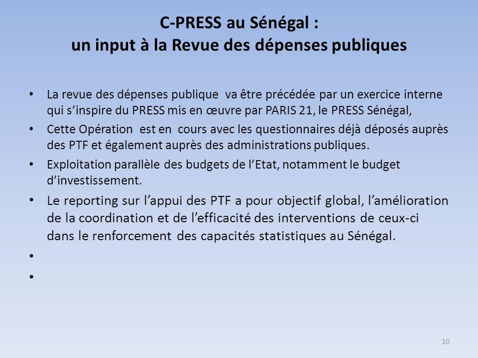 C-PRESS au Sénégal : un input à la Revue des dépenses publiques La revue des dépenses publique va être précédée par un exercice interne qui sinspire du PRESS mis en œuvre par PARIS 21, le PRESS Sénégal, Cette Opération est en cours avec les questionnaires déjà déposés auprès des PTF et également auprès des administrations publiques.