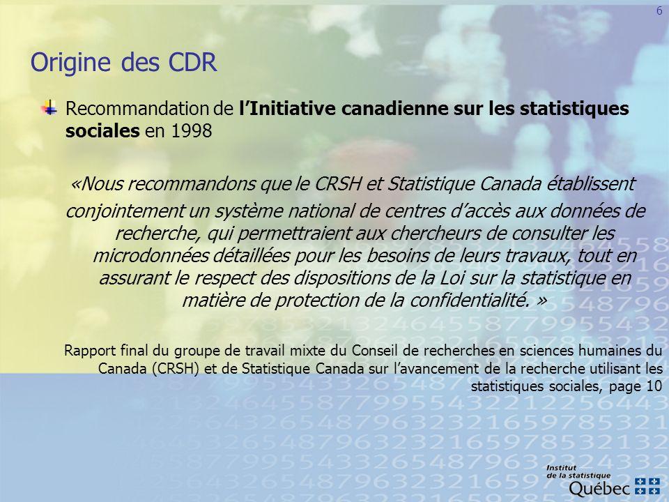 7 Objectifs des CDR En permettant aux chercheurs daccéder aux microdonnées détaillées de certaines enquêtes de Statistique Canada auprès de la population et des ménages, on vise Le renforcement de la collaboration entre Statistique Canada, le CRSH, les universités et les chercheurs universitaires Laccroissement de la capacité de recherche sociale du Canada Lamélioration des programmes de Statistique Canada