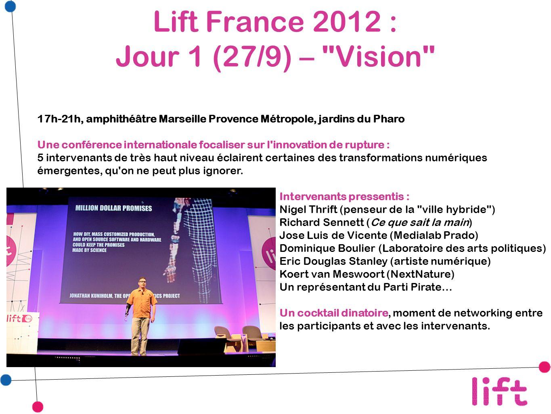 Lift France 2012 : Jour 1 (27/9) – Vision 17h-21h, amphithéâtre Marseille Provence Métropole, jardins du Pharo Une conférence internationale focaliser sur l innovation de rupture : 5 intervenants de très haut niveau éclairent certaines des transformations numériques émergentes, qu on ne peut plus ignorer.