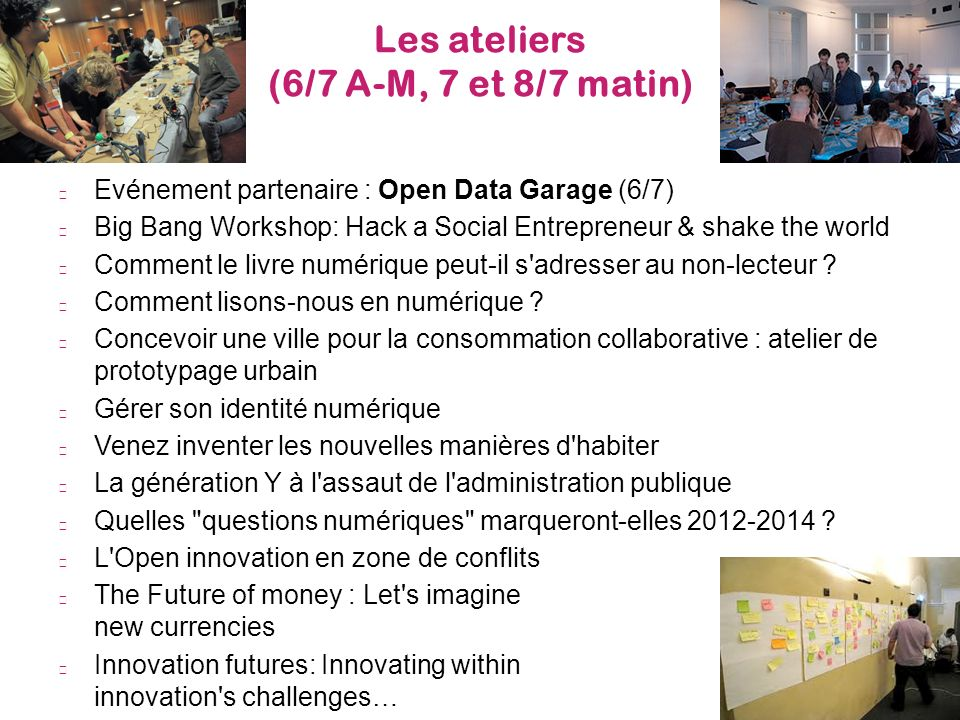 Les ateliers (6/7 A-M, 7 et 8/7 matin) 9 Evénement partenaire : Open Data Garage (6/7) Big Bang Workshop: Hack a Social Entrepreneur & shake the world