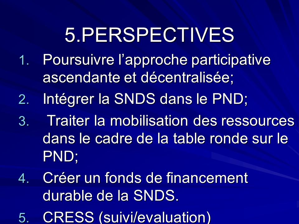 5.PERSPECTIVES 1. Poursuivre lapproche participative ascendante et décentralisée; 2. Intégrer la SNDS dans le PND; 3. Traiter la mobilisation des ress