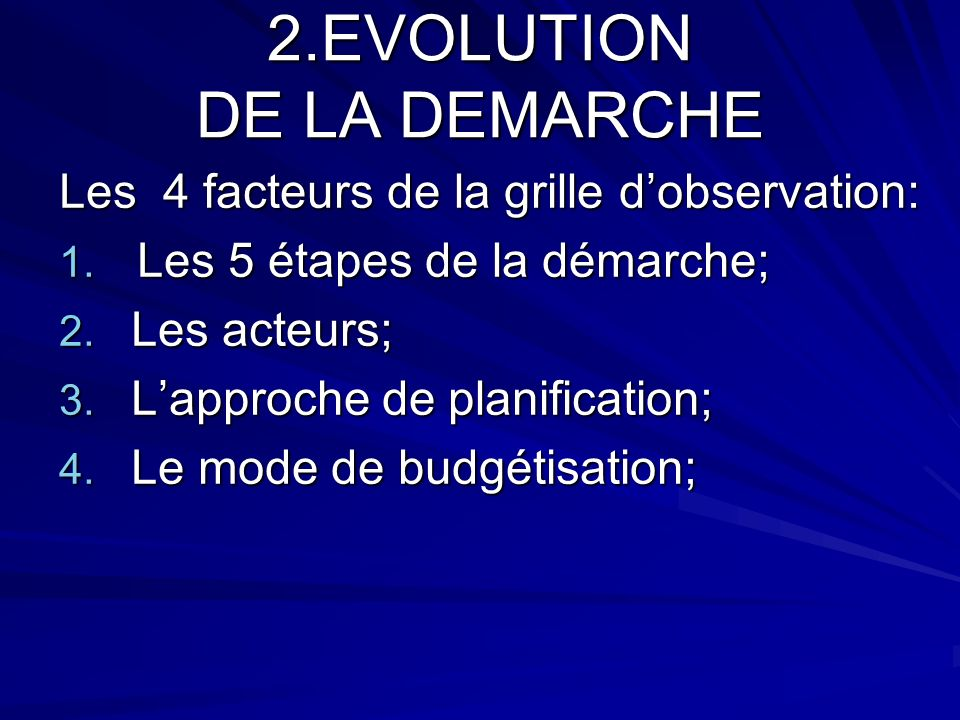 2.EVOLUTION DE LA DEMARCHE Les 4 facteurs de la grille dobservation: 1. Les 5 étapes de la démarche; 2. Les acteurs; 3. Lapproche de planification; 4.