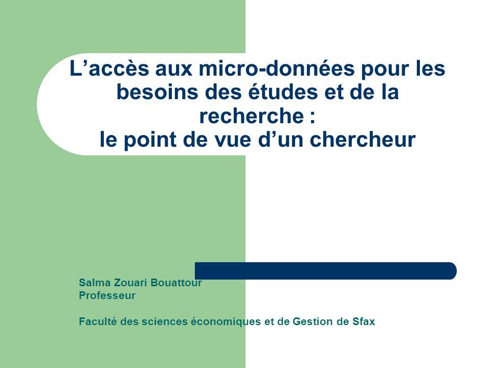 Laccès aux micro-données pour les besoins des études et de la recherche : le point de vue dun chercheur Salma Zouari Bouattour Professeur Faculté des