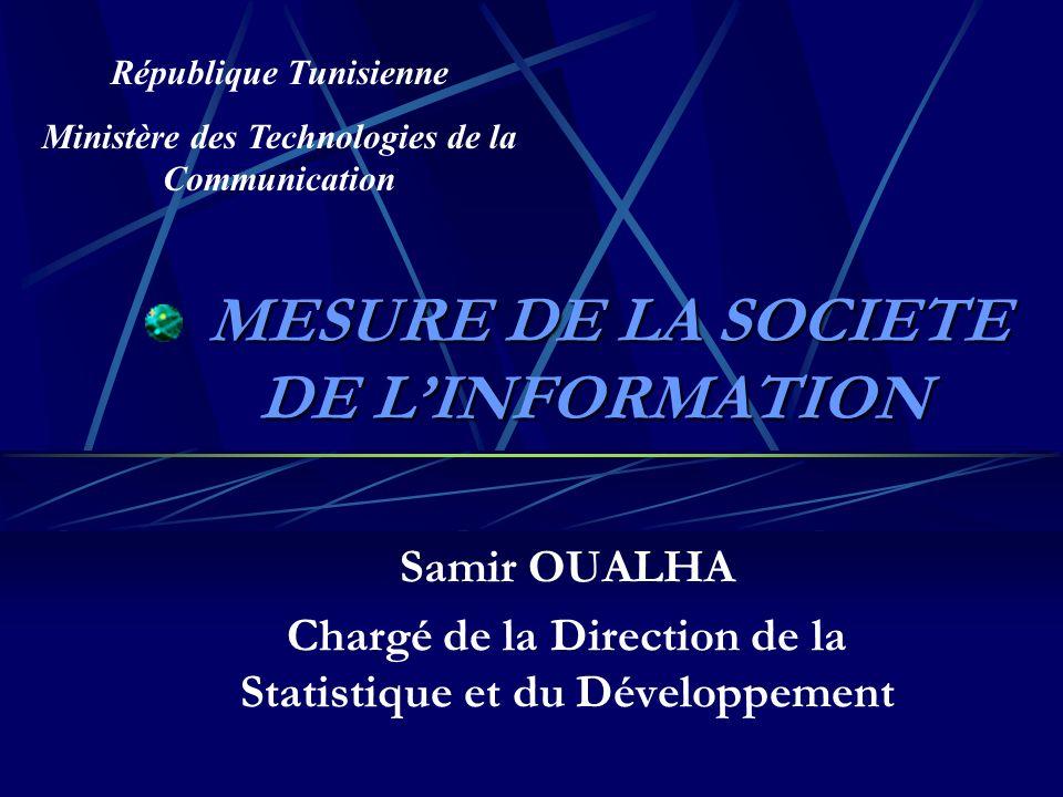 MESURE DE LA SOCIETE DE LINFORMATION MESURE DE LA SOCIETE DE LINFORMATION Samir OUALHA Chargé de la Direction de la Statistique et du Développement République Tunisienne Ministère des Technologies de la Communication