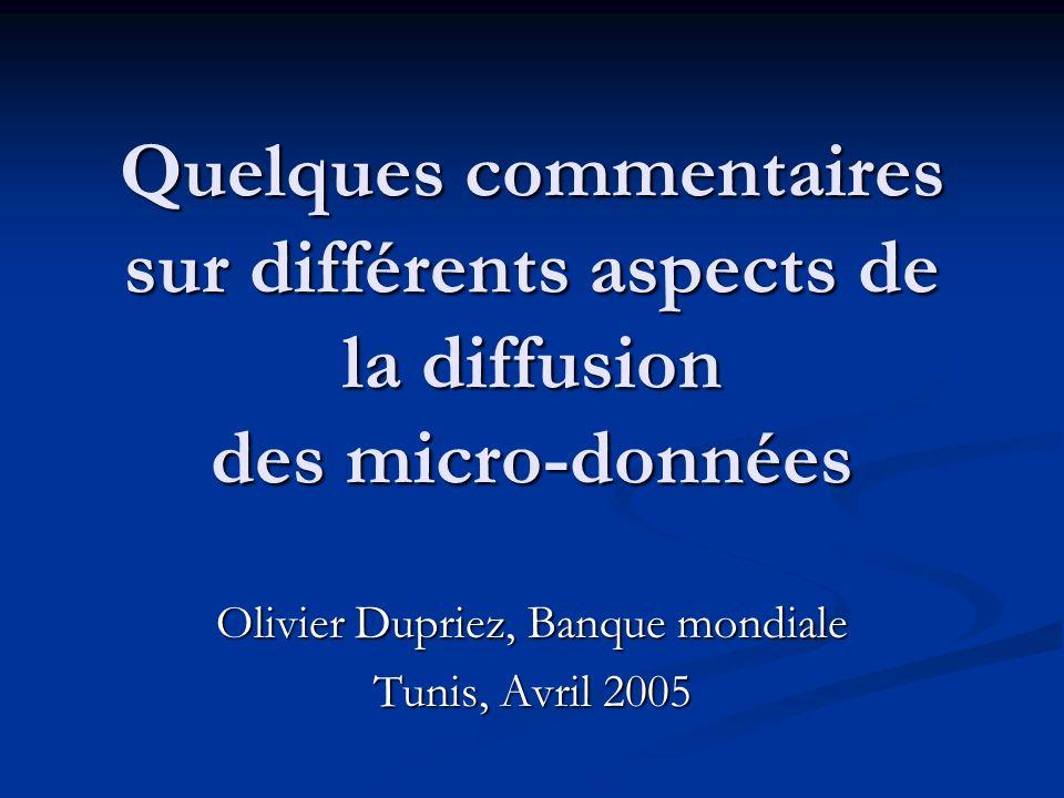 Quelques commentaires sur différents aspects de la diffusion des micro-données Olivier Dupriez, Banque mondiale Tunis, Avril 2005