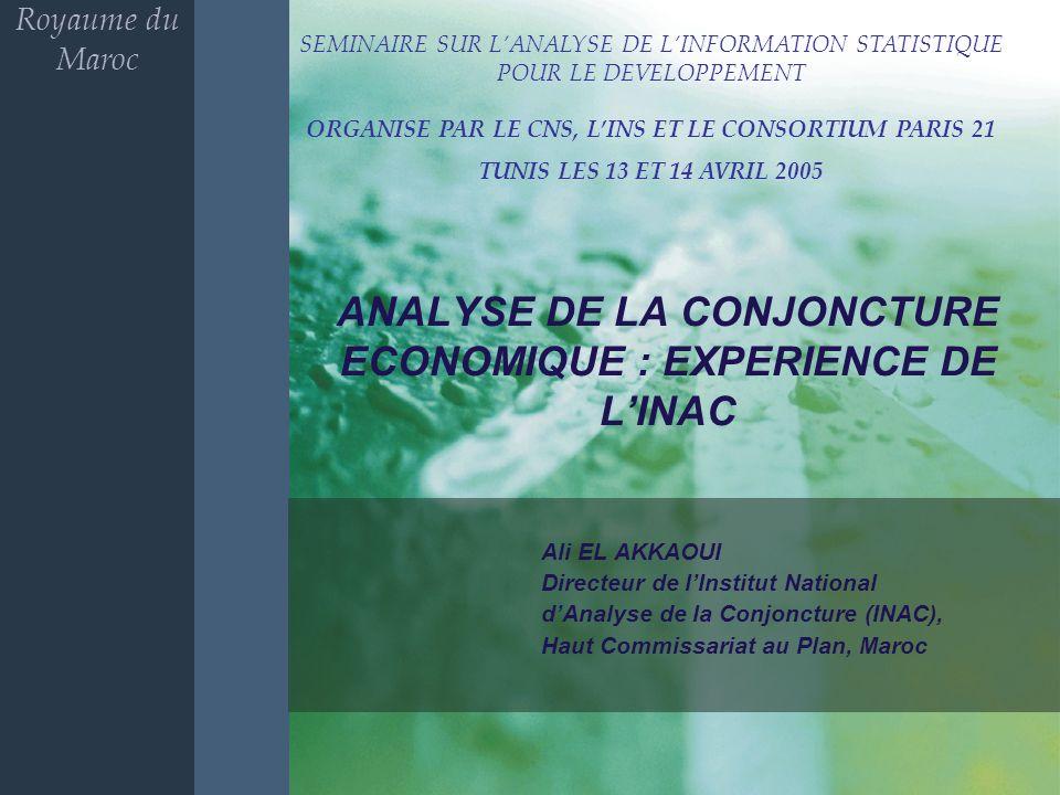 ANALYSE DE LA CONJONCTURE ECONOMIQUE : EXPERIENCE DE LINAC Ali EL AKKAOUI Directeur de lInstitut National dAnalyse de la Conjoncture (INAC), Haut Commissariat au Plan, Maroc Royaume du Maroc SEMINAIRE SUR LANALYSE DE LINFORMATION STATISTIQUE POUR LE DEVELOPPEMENT ORGANISE PAR LE CNS, LINS ET LE CONSORTIUM PARIS 21 TUNIS LES 13 ET 14 AVRIL 2005