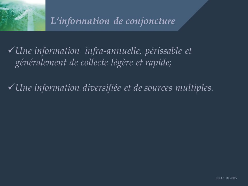INAC © 2005 Linformation de conjoncture Une information infra-annuelle, périssable et généralement de collecte légère et rapide; Une information diversifiée et de sources multiples.