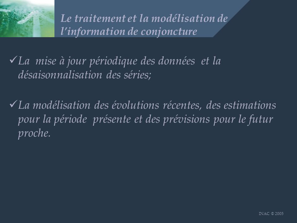 INAC © 2005 Le traitement et la modélisation de linformation de conjoncture La mise à jour périodique des données et la désaisonnalisation des séries; La modélisation des évolutions récentes, des estimations pour la période présente et des prévisions pour le futur proche.