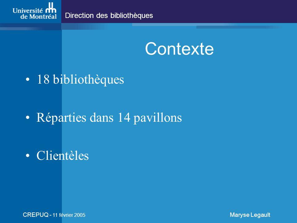 Direction des bibliothèques CREPUQ - 11 février 2005 Maryse Legault Contexte 18 bibliothèques Réparties dans 14 pavillons Clientèles