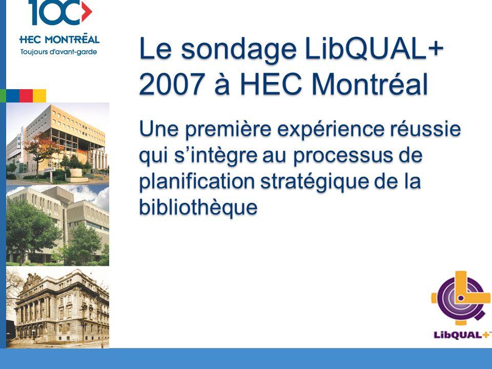 Le sondage LibQUAL+ 2007 à HEC Montréal Une première expérience réussie qui sintègre au processus de planification stratégique de la bibliothèque Le sondage LibQUAL+ 2007 à HEC Montréal Une première expérience réussie qui sintègre au processus de planification stratégique de la bibliothèque