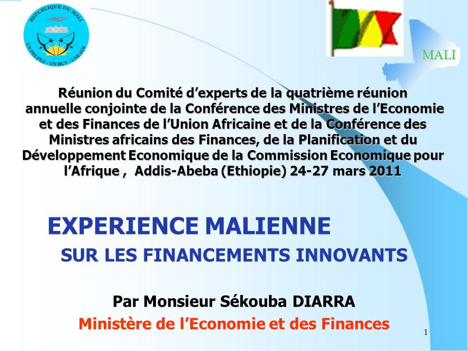 MALI 1 Réunion du Comité dexperts de la quatrième réunion annuelle conjointe de la Conférence des Ministres de lEconomie et des Finances de lUnion Africaine et de la Conférence des Ministres africains des Finances, de la Planification et du Développement Economique de la Commission Economique pour lAfrique, Addis-Abeba (Ethiopie) 24-27 mars 2011 EXPERIENCE MALIENNE SUR LES FINANCEMENTS INNOVANTS Par Monsieur Sékouba DIARRA Ministère de lEconomie et des Finances MALI