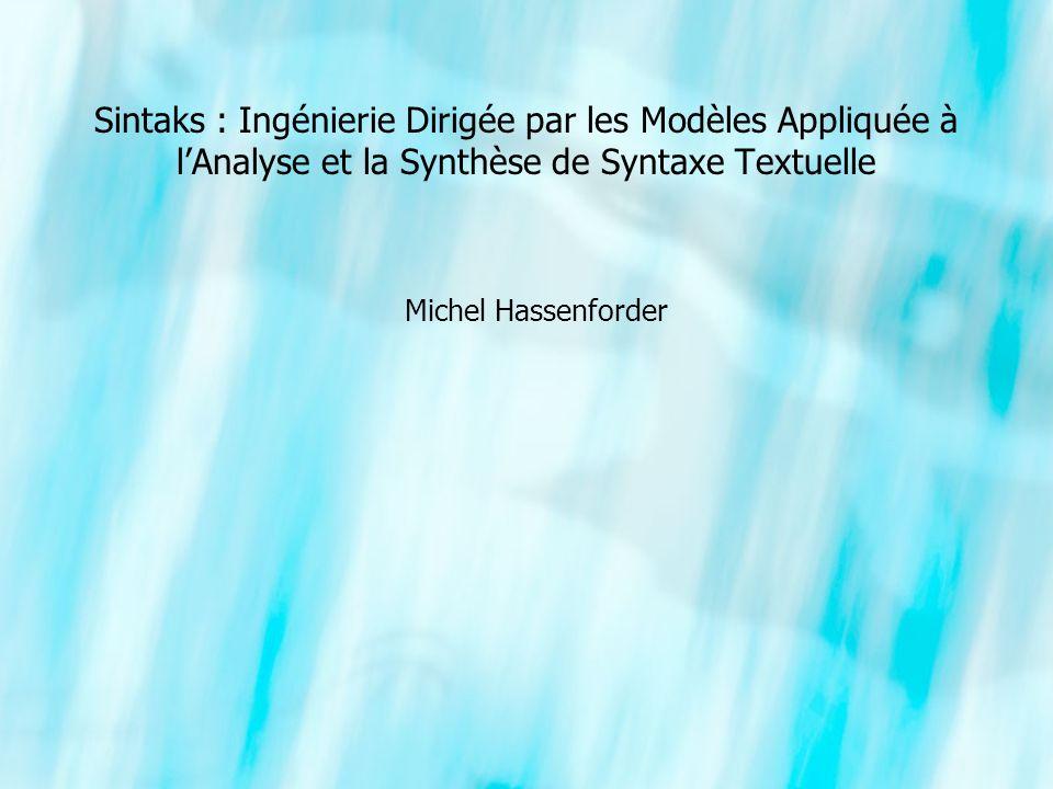 Sintaks : Ingénierie Dirigée par les Modèles Appliquée à lAnalyse et la Synthèse de Syntaxe Textuelle Michel Hassenforder