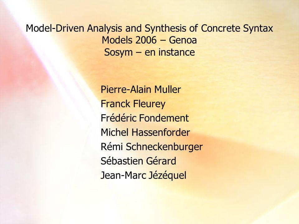 Model-Driven Analysis and Synthesis of Concrete Syntax 4 Pierre-Alain Muller Franck Fleurey Michel Hassenforder Jean-Marc Jézéquel Frédéric Fondement Rémi Schneckenburger Sébastien Gérard David Touzet Michel Hassenforder Pierre-Alain Muller