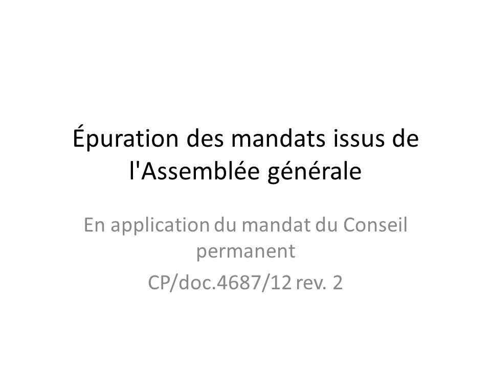 Épuration des mandats issus de l Assemblée générale En application du mandat du Conseil permanent CP/doc.4687/12 rev.