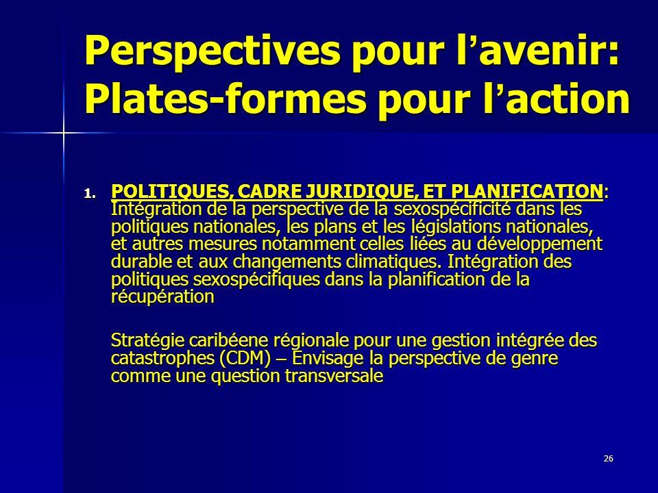 26 Perspectives pour l avenir: Plates-formes pour l action 1. POLITIQUES, CADRE JURIDIQUE, ET PLANIFICATION: Int é gration de la perspective de la sex
