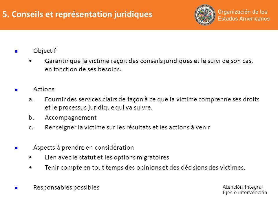 5. Conseils et représentation juridiques Atención Integral Ejes e intervención Objectif Garantir que la victime reçoit des conseils juridiques et le s