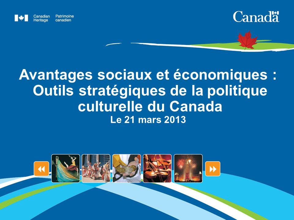 Avantages sociaux et économiques : Outils stratégiques de la politique culturelle du Canada Le 21 mars 2013