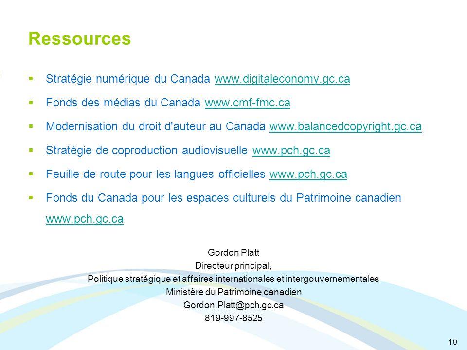Ressources Stratégie numérique du Canada www.digitaleconomy.gc.cawww.digitaleconomy.gc.ca Fonds des médias du Canada www.cmf-fmc.cawww.cmf-fmc.ca Modernisation du droit d auteur au Canada www.balancedcopyright.gc.cawww.balancedcopyright.gc.ca Stratégie de coproduction audiovisuelle www.pch.gc.cawww.pch.gc.ca Feuille de route pour les langues officielles www.pch.gc.cawww.pch.gc.ca Fonds du Canada pour les espaces culturels du Patrimoine canadien www.pch.gc.ca www.pch.gc.ca Gordon Platt Directeur principal, Politique stratégique et affaires internationales et intergouvernementales Ministère du Patrimoine canadien Gordon.Platt@pch.gc.ca 819-997-8525 10