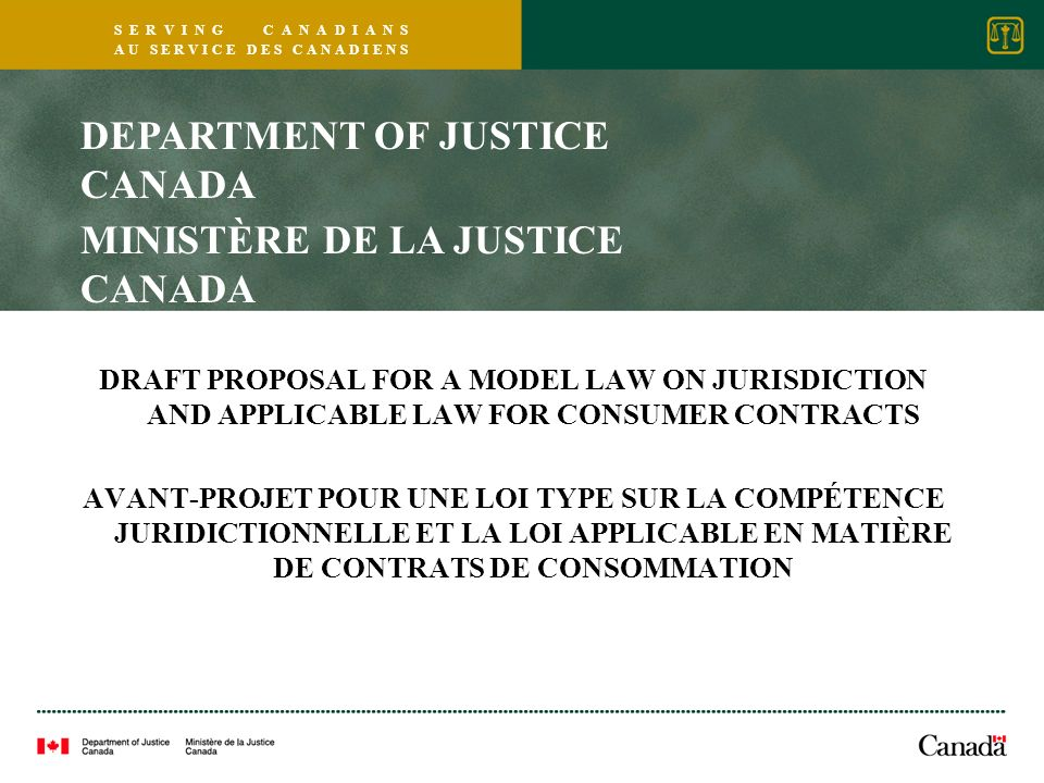 S E R V I N G C A N A D I A N S A U S E R V I C E D E S C A N A D I E N S DRAFT PROPOSAL FOR A MODEL LAW ON JURISDICTION AND APPLICABLE LAW FOR CONSUMER CONTRACTS AVANT-PROJET POUR UNE LOI TYPE SUR LA COMPÉTENCE JURIDICTIONNELLE ET LA LOI APPLICABLE EN MATIÈRE DE CONTRATS DE CONSOMMATION DEPARTMENT OF JUSTICE CANADA MINISTÈRE DE LA JUSTICE CANADA
