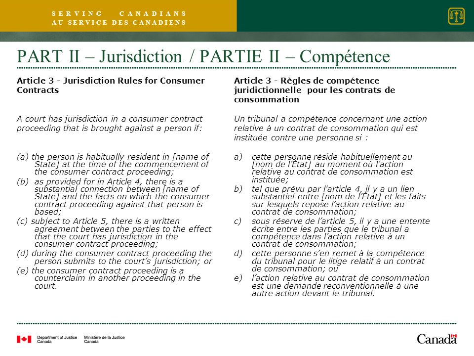 S E R V I N G C A N A D I A N S A U S E R V I C E D E S C A N A D I E N S PART II – Jurisdiction / PARTIE II – Compétence Article 3 - Jurisdiction Rules for Consumer Contracts A court has jurisdiction in a consumer contract proceeding that is brought against a person if: (a) the person is habitually resident in [name of State] at the time of the commencement of the consumer contract proceeding; (b)as provided for in Article 4, there is a substantial connection between [name of State] and the facts on which the consumer contract proceeding against that person is based; (c) subject to Article 5, there is a written agreement between the parties to the effect that the court has jurisdiction in the consumer contract proceeding; (d) during the consumer contract proceeding the person submits to the courts jurisdiction; or (e) the consumer contract proceeding is a counterclaim in another proceeding in the court.