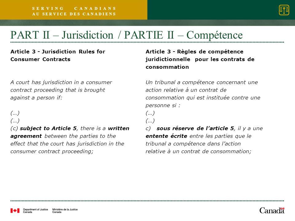 S E R V I N G C A N A D I A N S A U S E R V I C E D E S C A N A D I E N S PART II – Jurisdiction / PARTIE II – Compétence Article 3 - Jurisdiction Rules for Consumer Contracts A court has jurisdiction in a consumer contract proceeding that is brought against a person if: (…) (c) subject to Article 5, there is a written agreement between the parties to the effect that the court has jurisdiction in the consumer contract proceeding; Article 3 - Règles de compétence juridictionnelle pour les contrats de consommation Un tribunal a compétence concernant une action relative à un contrat de consommation qui est instituée contre une personne si : (…) c) sous réserve de larticle 5, il y a une entente écrite entre les parties que le tribunal a compétence dans laction relative à un contrat de consommation;