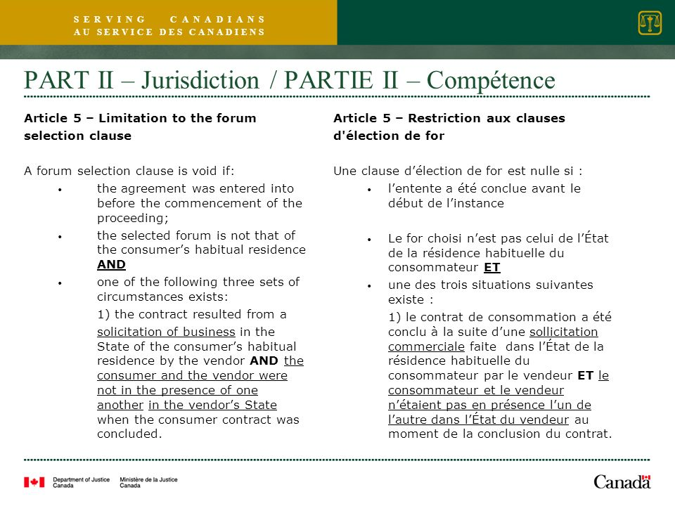 S E R V I N G C A N A D I A N S A U S E R V I C E D E S C A N A D I E N S PART II – Jurisdiction / PARTIE II – Compétence Article 5 – Limitation to the forum selection clause A forum selection clause is void if: the agreement was entered into before the commencement of the proceeding; the selected forum is not that of the consumers habitual residence AND one of the following three sets of circumstances exists: 1) the contract resulted from a solicitation of business in the State of the consumers habitual residence by the vendor AND the consumer and the vendor were not in the presence of one another in the vendors State when the consumer contract was concluded.