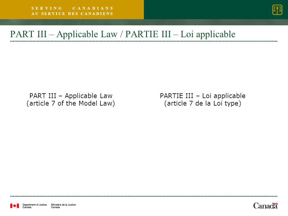 S E R V I N G C A N A D I A N S A U S E R V I C E D E S C A N A D I E N S PART III – Applicable Law / PARTIE III – Loi applicable PART III – Applicable Law (article 7 of the Model Law) PARTIE III – Loi applicable (article 7 de la Loi type)