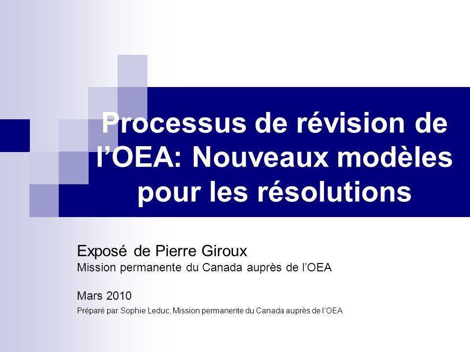 Processus de révision de lOEA: Nouveaux modèles pour les résolutions Exposé de Pierre Giroux Mission permanente du Canada auprès de lOEA Mars 2010 Préparé par Sophie Leduc, Mission permanente du Canada auprès de lOEA