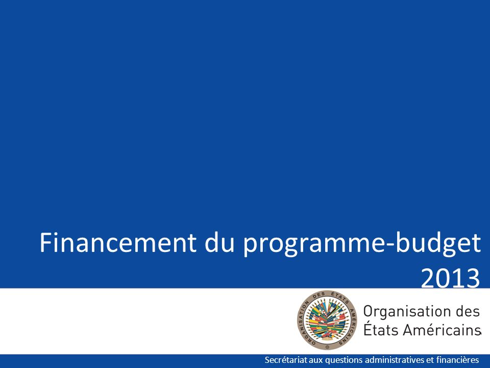 Secrétariat aux questions administratives et financières Financement du programme-budget 2013