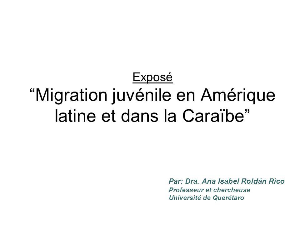 Exposé Migration juvénile en Amérique latine et dans la Caraïbe Par: Dra. Ana Isabel Roldán Rico Professeur et chercheuse Université de Querétaro
