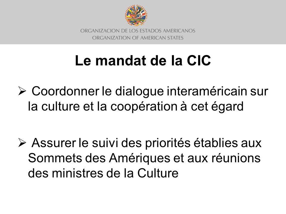 Le mandat de la CIC Coordonner le dialogue interaméricain sur la culture et la coopération à cet égard Assurer le suivi des priorités établies aux Sommets des Amériques et aux réunions des ministres de la Culture