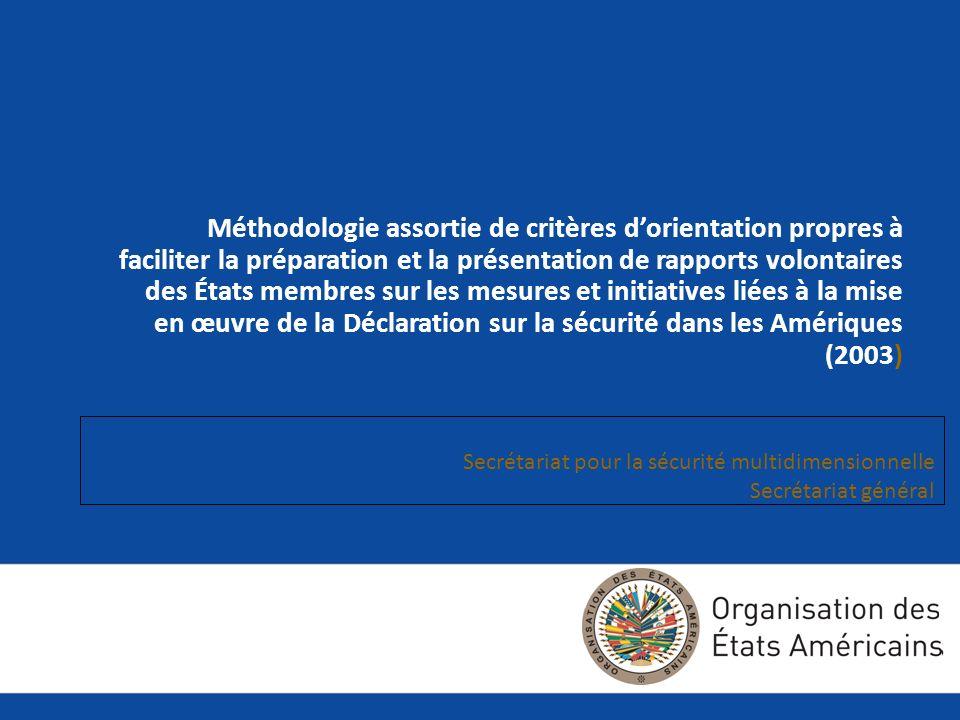 Méthodologie assortie de critères dorientation propres à faciliter la préparation et la présentation de rapports volontaires des États membres sur les mesures et initiatives liées à la mise en œuvre de la Déclaration sur la sécurité dans les Amériques (2003) Secrétariat pour la sécurité multidimensionnelle Secrétariat général