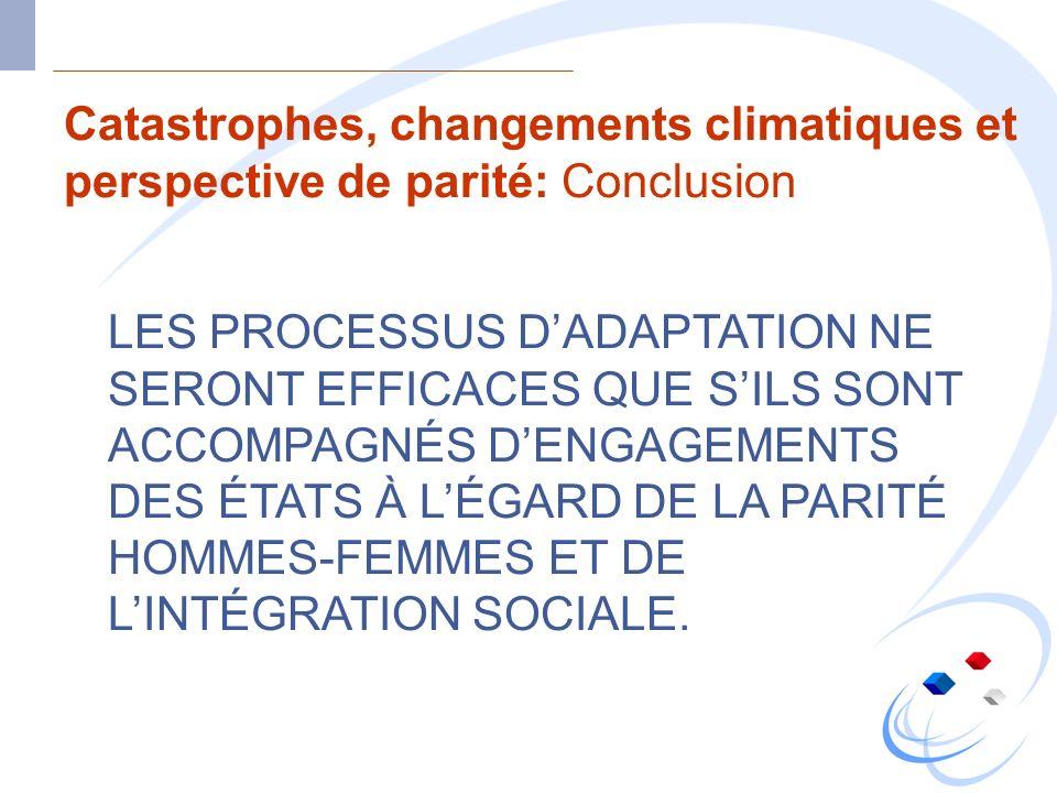 Catastrophes, changements climatiques et perspective de parité: Conclusion LES PROCESSUS DADAPTATION NE SERONT EFFICACES QUE SILS SONT ACCOMPAGNÉS DEN